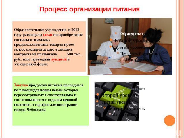 Процесс организации питания Образовательные учреждения в 2013 году размещали заказ на приобретение социально-значимых продовольственных товаров путем запроса котировок цен, если цена контракта не превышала 500 тыс. руб., или проводили аукцион в элек…