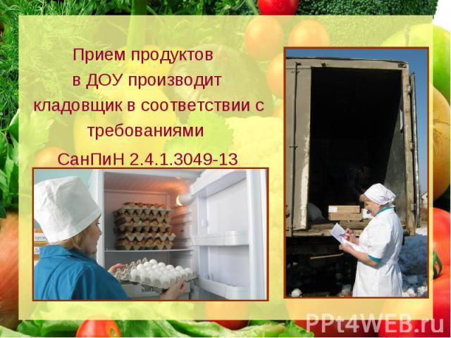 Прием продуктов в ДОУ производит кладовщик в соответствии с требованиями СанПиН 2.4.1.3049-13