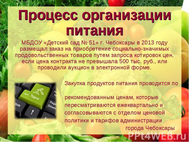 Процесс организации питания МБДОУ «Детский сад № 51» г. Чебоксары в 2013 году размещал заказ на приобретение социально-значимых продовольственных товаров путем запроса котировок цен, если цена контракта не превышала 500 тыс. руб., или проводили аукц…