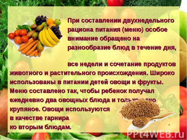 При составлении двухнедельного рациона питания (меню) особое внимание обращено на разнообразие блюд в течение дня, все недели и сочетание продуктов животного и растительного происхождения. Широко использованы в питании детей овощи и фрукты. Меню сос…