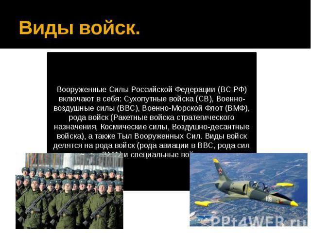 Виды войск.Вооруженные Силы Российской Федерации (ВС РФ) включают в себя: Сухопутные войска (СВ), Военно-воздушные силы (ВВС), Военно-Морской Флот (ВМФ), рода войск (Ракетные войска стратегического назначения, Космические силы, Воздушно-десантные во…