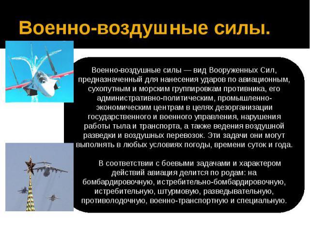 Военно-воздушные силы.Военно-воздушные силы — вид Вооруженных Сил, предназначенный для нанесения ударов по авиационным, сухопутным и морским группировкам противника, его административно-политическим, промышленно-экономическим центрам в целях дезорга…