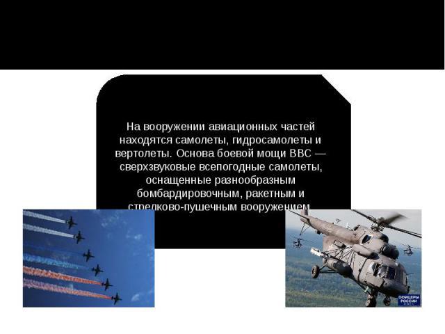 На вооружении авиационных частей находятся самолеты, гидросамолеты и вертолеты. Основа боевой мощи ВВС — сверхзвуковые всепогодные самолеты, оснащенные разнообразным бомбардировочным, ракетным и стрелково-пушечным вооружением.