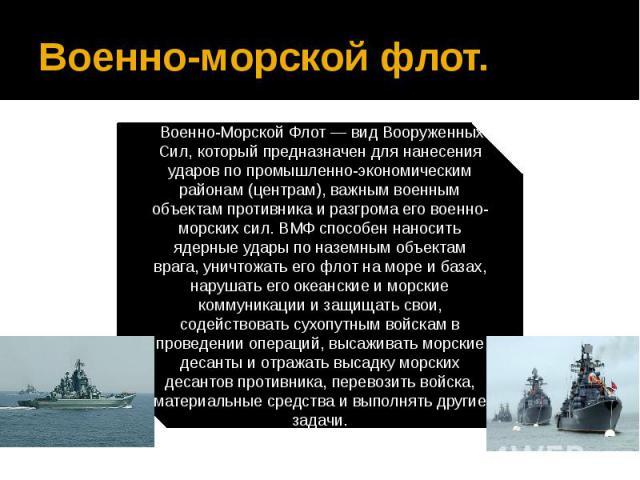 Военно-морской флот.Военно-Морской Флот — вид Вооруженных Сил, который предназначен для нанесения ударов по промышленно-экономическим районам (центрам), важным военным объектам противника и разгрома его военно-морских сил. ВМФ способен наносить яде…