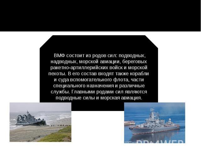 ВМФ состоит из родов сил: подводных, надводных, морской авиации, береговых ракетно-артиллерийских войск и морской пехоты. В его состав входят также корабли и суда вспомогательного флота, части специального назначения и различные службы. Главными ро…