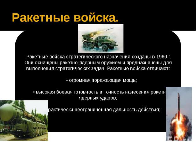 Ракетные войска.Ракетные войска стратегического назначения созданы в 1960 г. Они оснащены ракетно-ядерным оружием и предназначены для выполнения стратегических задач. Ракетные войска отличают:   • огромная поражающая мощь;   • высок…