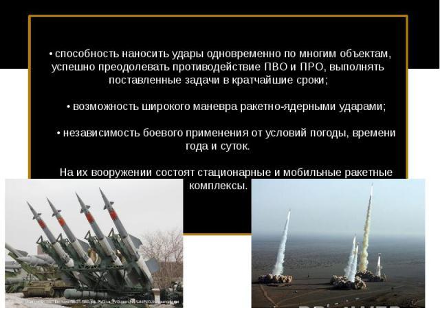 • способность наносить удары одновременно по многим объектам, успешно преодолевать противодействие ПВО и ПРО, выполнять поставленные задачи в кратчайшие сроки;   • возможность широкого маневра ракетно-ядерными ударами;   • независим…
