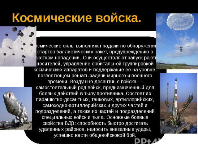Космические войска.Космические силы выполняют задачи по обнаружению стартов баллистических ракет, предупреждению о ракетном нападении. Они осуществляют запуск ракет-носителей, управление орбитальной группировкой космических аппаратов и поддержание е…