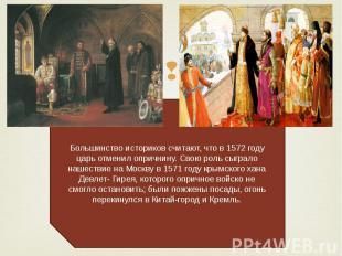 Большинство историков считают, что в 1572 году царь отменил опричнину. Свою роль
