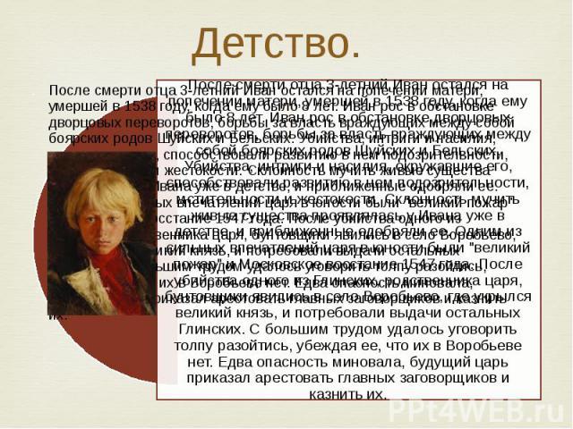 Детство. После смерти отца 3-летний Иван остался на попечении матери, умершей в 1538 году, когда ему было 8 лет. Иван рос в обстановке дворцовых переворотов, борьбы за власть враждующих между собой боярских родов Шуйских и Бельских. Убийства, интриг…