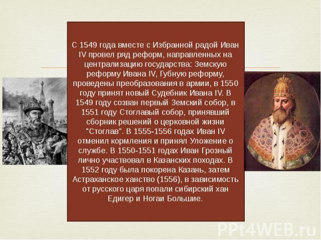 С 1549 года вместе с Избранной радой Иван IV провел ряд реформ, направленных на централизацию государства: Земскую реформу Ивана IV, Губную реформу, проведены преобразования в армии, в 1550 году принят новый Судебник Ивана IV. В 1549 году созван пер…
