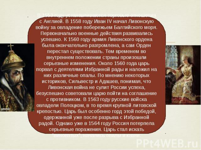В 1553 году устанавливаются торговые отношения с Англией. В 1558 году Иван IV начал Ливонскую войну за овладение побережьем Балтийского моря. Первоначально военные действия развивались успешно. К 1560 году армия Ливонского ордена была окончательно р…