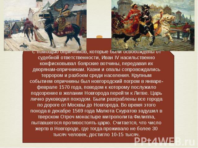 С помощью опричников, которые были освобождены от судебной ответственности, Иван IV насильственно конфисковывал боярские вотчины, передавая их дворянам-опричникам. Казни и опалы сопровождались террором и разбоем среди населения. Крупным событием опр…