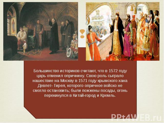 Большинство историков считают, что в 1572 году царь отменил опричнину. Свою роль сыграло нашествие на Москву в 1571 году крымского хана Девлет- Гирея, которого опричное войско не смогло остановить; были пожжены посады, огонь перекинулся в Китай-горо…