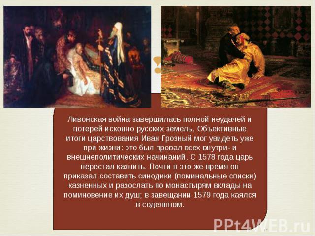 Ливонская война завершилась полной неудачей и потерей исконно русских земель. Объективные итоги царствования Иван Грозный мог увидеть уже при жизни: это был провал всех внутри- и внешнеполитических начинаний. С 1578 года царь перестал казнить. Почти…