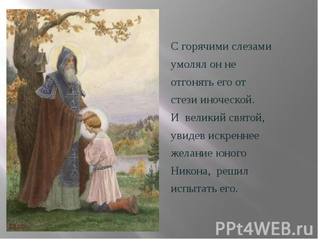 С горячими слезами С горячими слезами умолял он не отгонять его от стези иноческой. И великий святой, увидев искреннее желание юного Никона, решил испытать его.