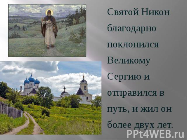 Святой Никон Святой Никон благодарно поклонился Великому Сергию и отправился в путь, и жил он более двух лет.