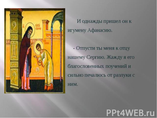 И однажды пришел он к И однажды пришел он к игумену Афанасию.  - Отпусти ты меня к отцу нашему Сергию. Жажду я его благословенных поучений и сильно печалюсь от разлуки с ним.