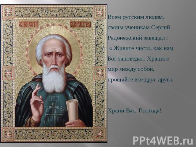 Всем русским людям, Всем русским людям, своим ученикамСергий Радонежский завещал : « Живите чисто, как нам Бог заповедал. Храните мир между собой, прощайте все друг друга. Храни Вас, Господь!