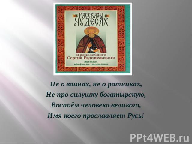 Не о воинах, не о ратниках, Не про силушку богатырскую, Воспоём человека великого, Имя коего прославляет Русь!