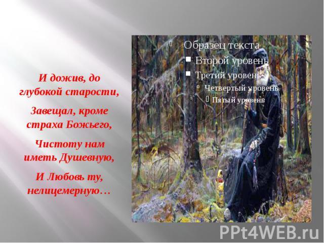 И дожив, до глубокой старости, Завещал, кроме страха Божьего, Чистоту нам иметь Душевную, И Любовь ту, нелицемерную…