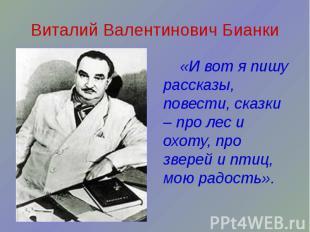 Виталий Валентинович Бианки «И вот я пишу рассказы, повести, сказки – про лес и