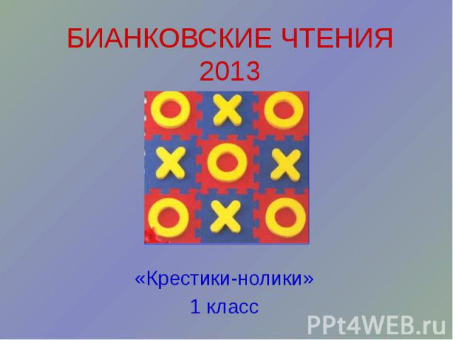 БИАНКОВСКИЕ ЧТЕНИЯ 2013 «Крестики-нолики» 1 класс