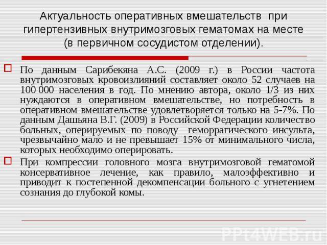 По данным Сарибекяна А.С. (2009 г.) в России частота внутримозговых кровоизлияний составляет около 52 случаев на 100000 населения в год. По мнению автора, около 1/3 из них нуждаются в оперативном вмешательстве, но потребность в оперативном вме…