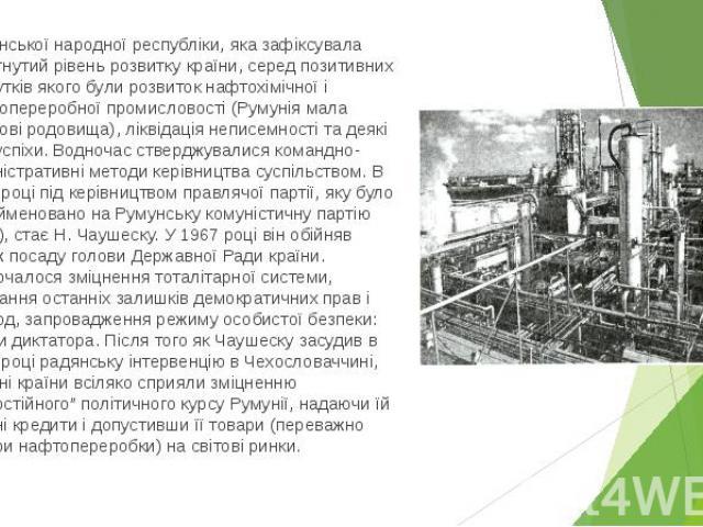 Румунської народної республіки, яка зафіксувала досягнутий рівень розвитку країни, серед позитивних здобутків якого були розвиток нафтохімічної і нафтопереробної промисловості (Румунія мала нафтові родовища), ліквідація неписемності та деякі інші ус…