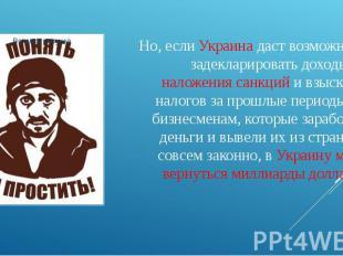 Но, если Украина даст возможность задекларировать доходы без наложения санкций и