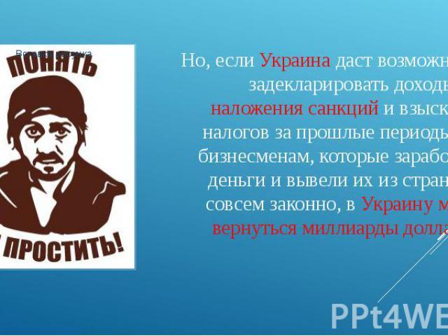 Но, если Украина даст возможность задекларировать доходы без наложения санкций и взыскания налогов за прошлые периоды тем бизнесменам, которые заработали деньги и вывели их из страны не совсем законно, в Украину могут вернуться миллиарды долларов!