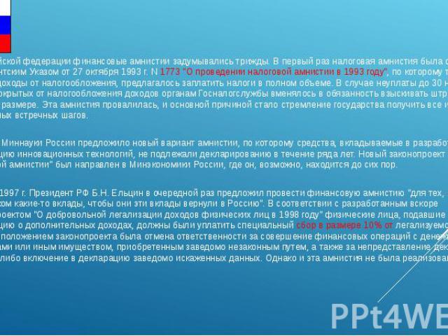 В Российской федерации финансовые амнистии задумывались трижды. В первый раз налоговая амнистия была объявлена президентским Указом от 27 октября 1993 г. N 1773