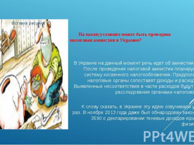 На каких условиях может быть проведена налоговая амнистия в Украине? В Украине на данный момент речь идет об амнистии капиталов. После проведения налоговой амнистии планируется ввести систему косвенного налогообложения. Предполагается, что налоговые…