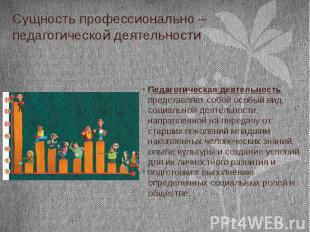Сущность профессионально – педагогической деятельности Педагогическая деятельнос