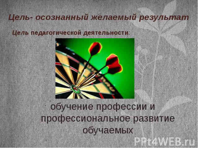 Цель- осознанный желаемый результат Цель педагогической деятельности:обучение профессии и профессиональное развитие обучаемых