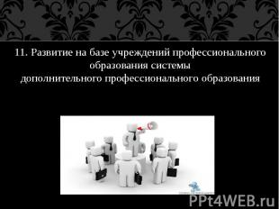 11. Развитие на базе учреждений профессионального образования системы дополнител