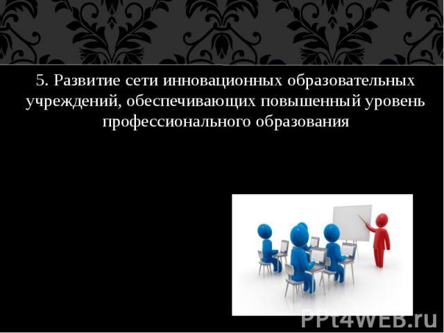 5. Развитие сети инновационных образовательных учреждений, обеспечивающих повышенный уровень профессионального образования