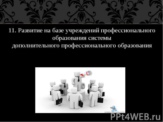 11. Развитие на базе учреждений профессионального образования системы дополнительного профессионального образования