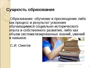 Сущность образования Образование -обучение и просвещение либо как процесс и резу