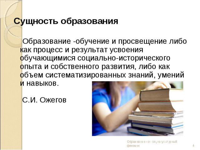 Сущность образования Образование -обучение и просвещение либо как процесс и результат усвоения обучающимися социально-исторического опыта и собственного развития, либо как объем систематизированных знаний, умений и навыков. С.И. Ожегов
