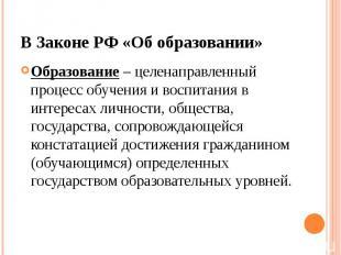 В Законе РФ «Об образовании» Образование – целенаправленный процесс обучения и в
