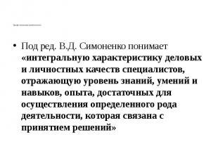 Профессиональная компетентность Под ред. В.Д. Симоненко понимает «интегральную х
