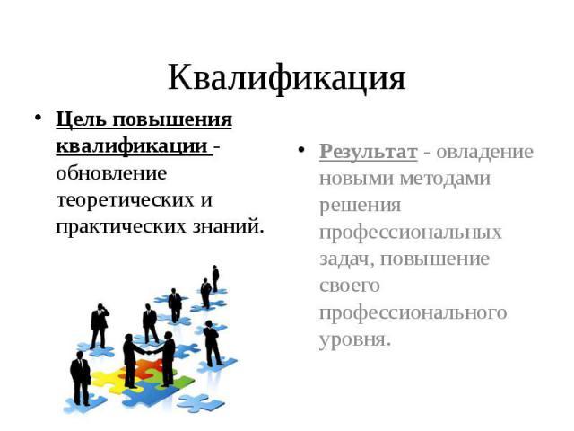 Квалификация Цель повышения квалификации - обновление теоретических и практических знаний.