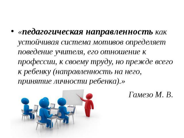 «педагогическая направленность как устойчивая система мотивов определяет поведение учителя, его отношение к профессии, к своему труду, но прежде всего к ребенку (направленность на него, принятие личности ребенка).» «педагогическая направленность как…