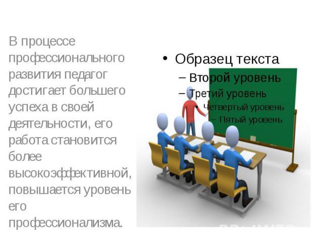 В процессе профессионального развития педагог достигает большего успеха в своей деятельности, его работа становится более высокоэффективной, повышается уровень его профессионализма.