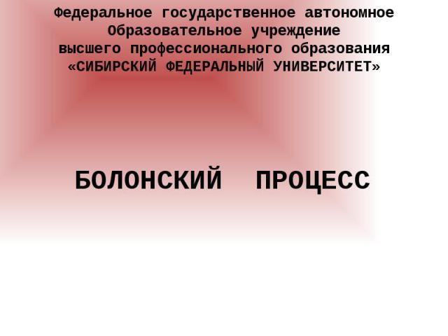 Федеральное государственное автономное Образовательное учреждение высшего профессионального образования «СИБИРСКИЙ ФЕДЕРАЛЬНЫЙ УНИВЕРСИТЕТ» БОЛОНСКИЙ ПРОЦЕСС