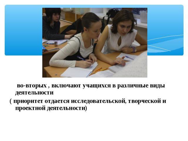 во-вторых , включают учащихся в различные виды деятельности во-вторых , включают учащихся в различные виды деятельности ( приоритет отдается исследовательской, творческой и проектной деятельности)