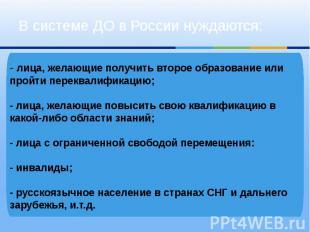 В системе ДО в России нуждаются:-лица, желающие получить второе образование или
