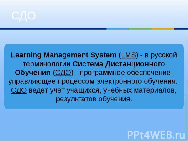 СДОLearning Management System (LMS) - в русской терминологии Система Дистанционного Обучения (СДО) - программное обеспечение, управляющее процессом электронного обучения. СДО ведет учет учащихся, учебных материалов, результатов обучения.