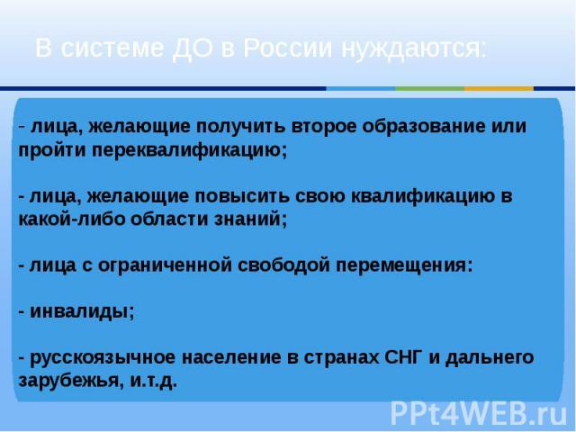 В системе ДО в России нуждаются:-лица, желающие получить второе образование или пройти переквалификацию; -лица, желающие повысить свою квалификацию в какой-либо области знаний; -лица с ограниченной свободой перемещения: -инвалиды; -русскоязычно…